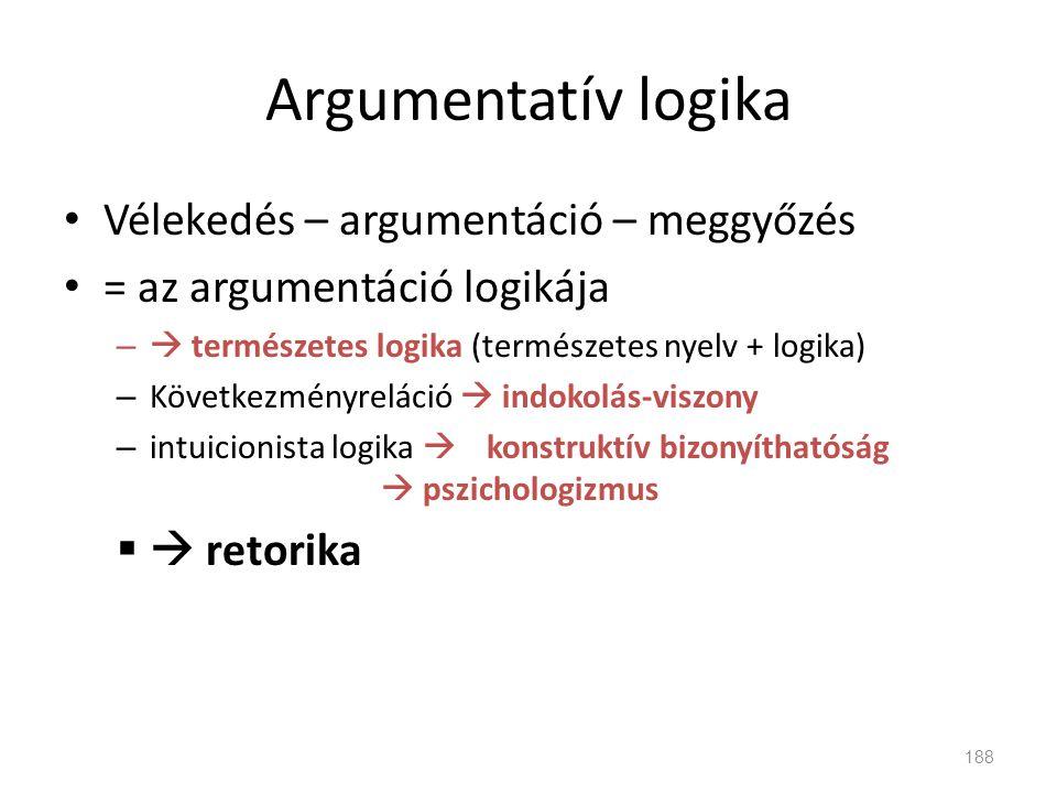 Argumentatív logika • Vélekedés – argumentáció – meggyőzés • = az argumentáció logikája –  természetes logika (természetes nyelv + logika) – Következ