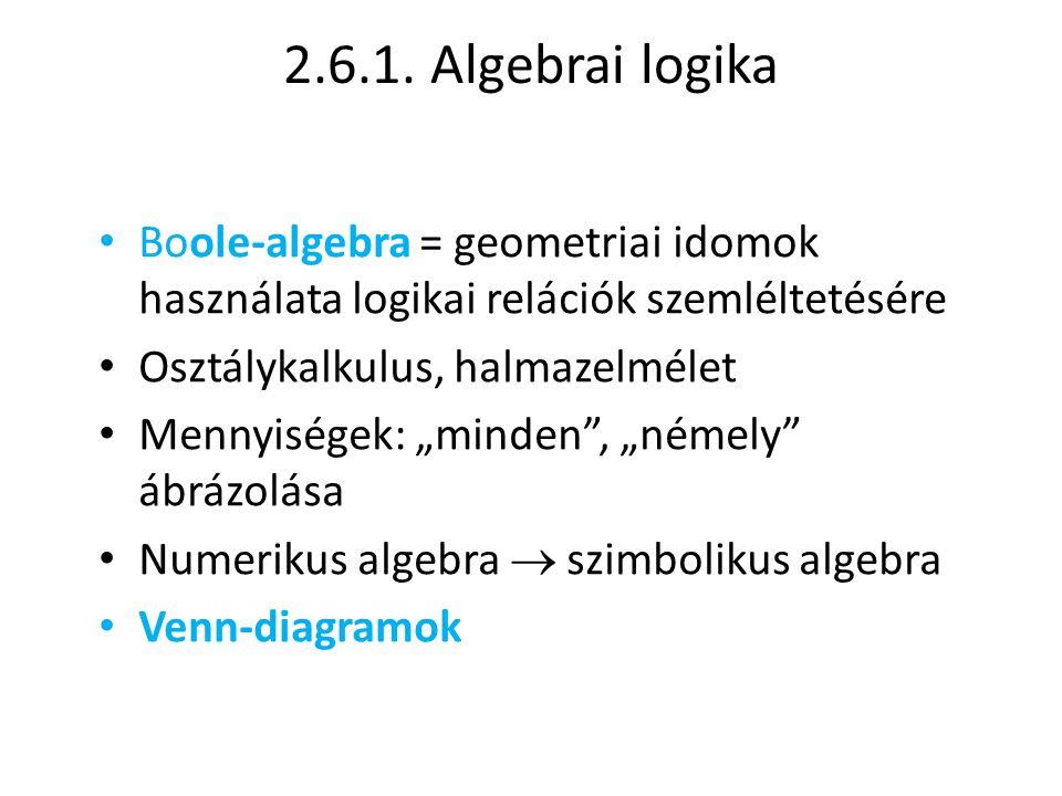 2.6.1. Algebrai logika • Boole-algebra = geometriai idomok használata logikai relációk szemléltetésére • Osztálykalkulus, halmazelmélet • Mennyiségek: