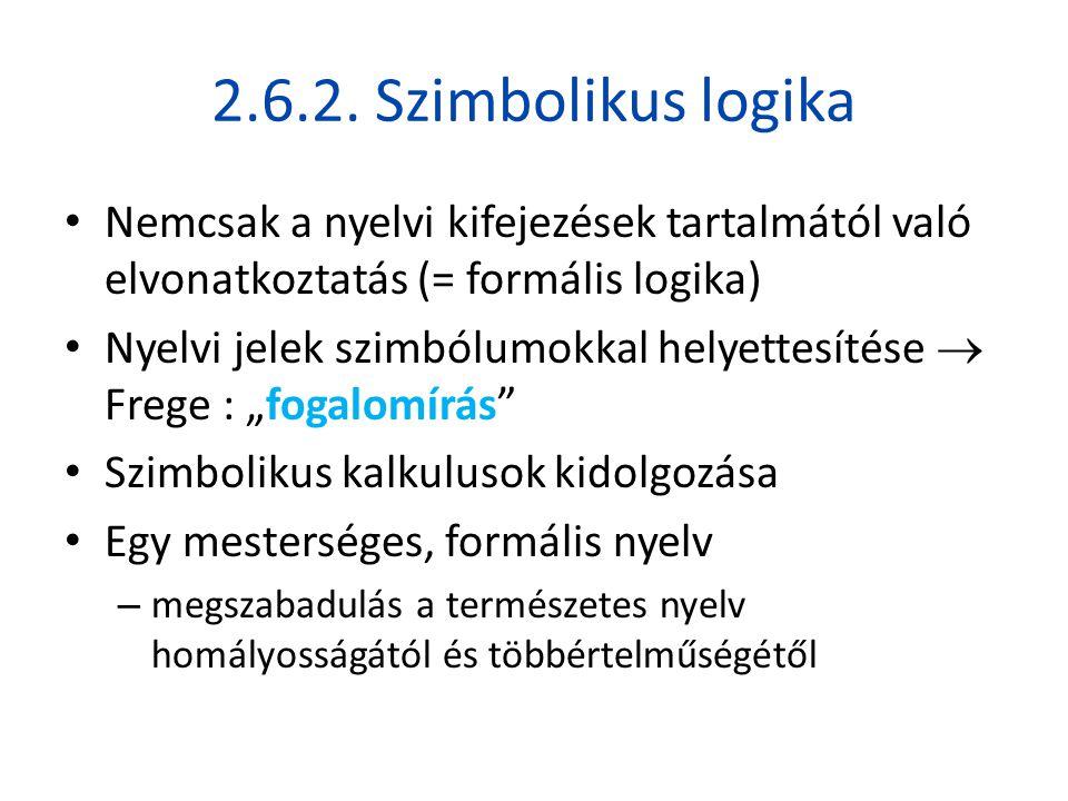 2.6.2. Szimbolikus logika • Nemcsak a nyelvi kifejezések tartalmától való elvonatkoztatás (= formális logika) • Nyelvi jelek szimbólumokkal helyettesí