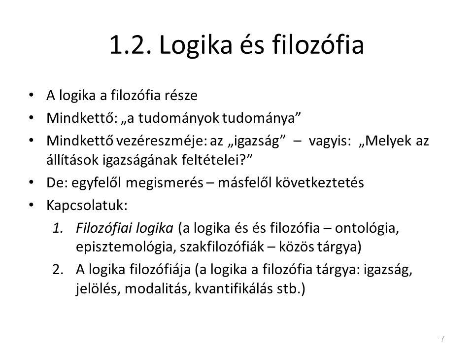 """1.2. Logika és filozófia • A logika a filozófia része • Mindkettő: """"a tudományok tudománya"""" • Mindkettő vezéreszméje: az """"igazság"""" – vagyis: """"Melyek a"""