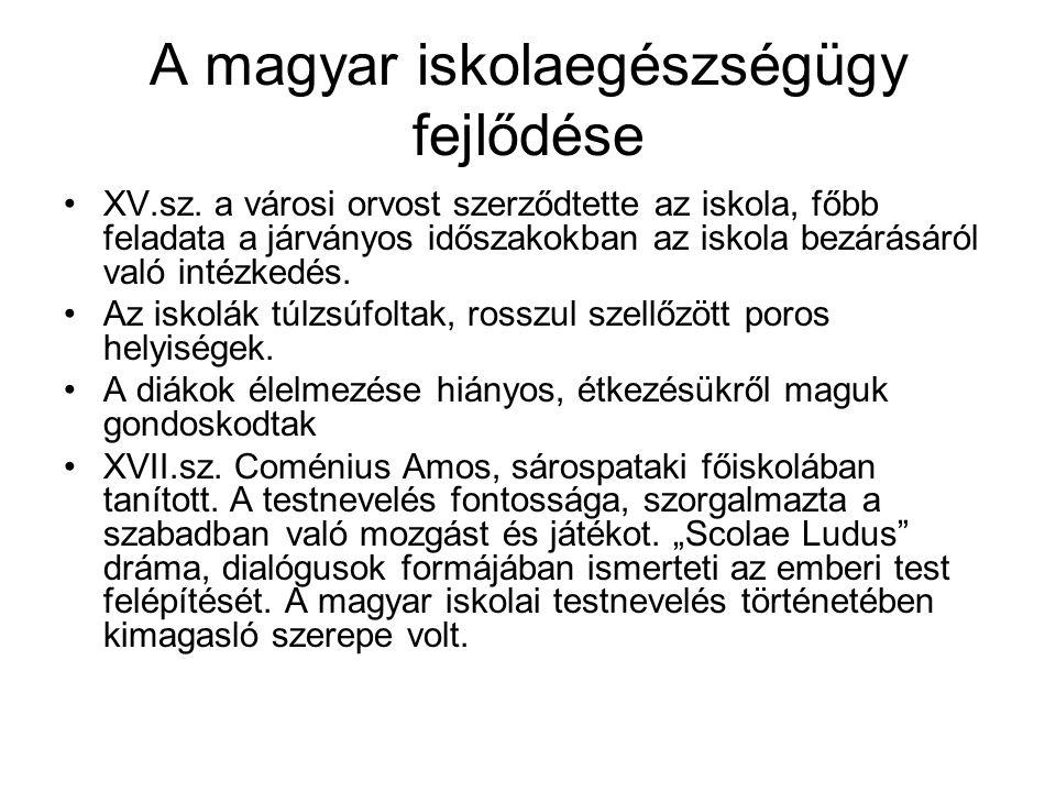 A magyar iskolaegészségügy fejlődése •XV.sz. a városi orvost szerződtette az iskola, főbb feladata a járványos időszakokban az iskola bezárásáról való