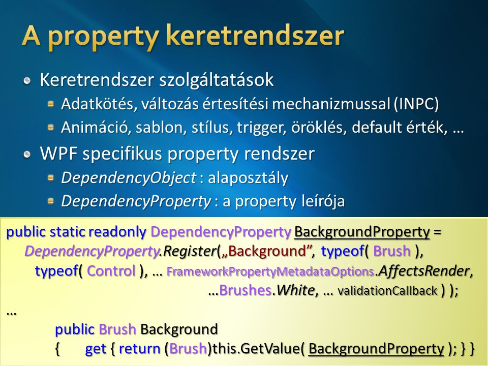 "public static readonly DependencyProperty BackgroundProperty = DependencyProperty.Register(""Background , typeof( Brush ), typeof( Control ), … FrameworkPropertyMetadataOptions.AffectsRender, …Brushes.White, … validationCallback ) ); … public Brush Background { get { return (Brush)this.GetValue( BackgroundProperty ); } } public static readonly DependencyProperty BackgroundProperty = DependencyProperty.Register(""Background , typeof( Brush ), typeof( Control ), … FrameworkPropertyMetadataOptions.AffectsRender, …Brushes.White, … validationCallback ) ); … public Brush Background { get { return (Brush)this.GetValue( BackgroundProperty ); } }"