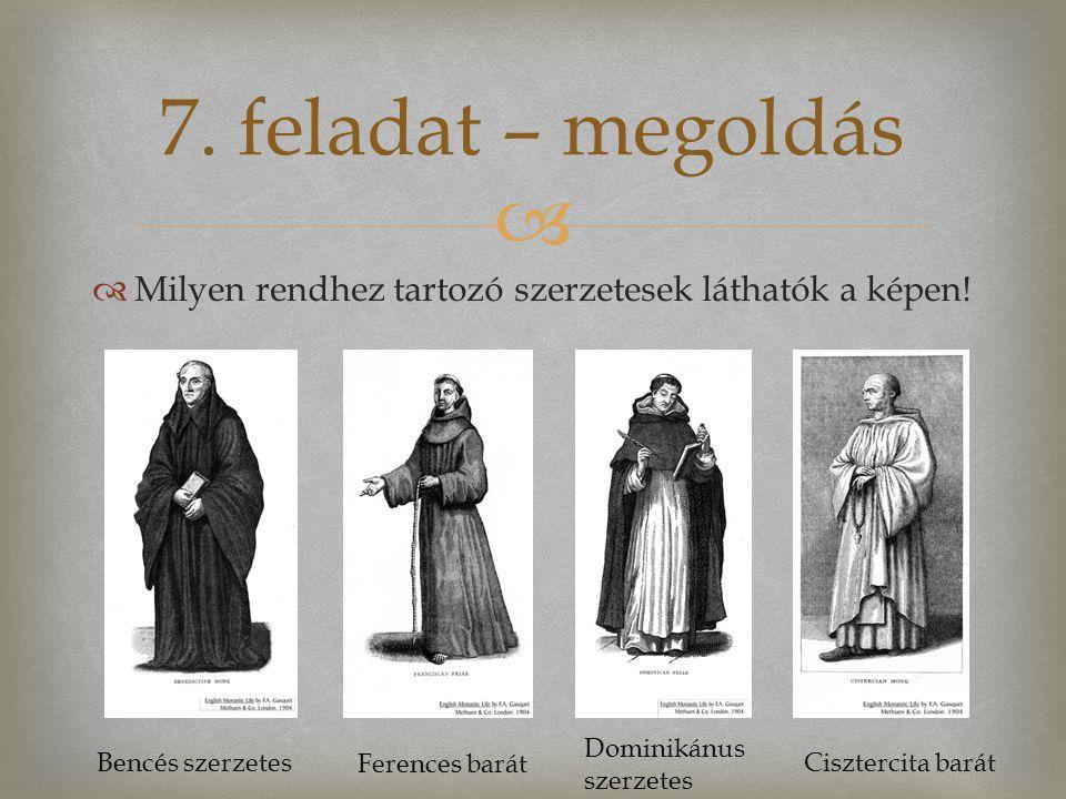   Milyen rendhez tartozó szerzetesek láthatók a képen! 7. feladat – megoldás Bencés szerzetes Ferences barát Dominikánus szerzetes Cisztercita barát