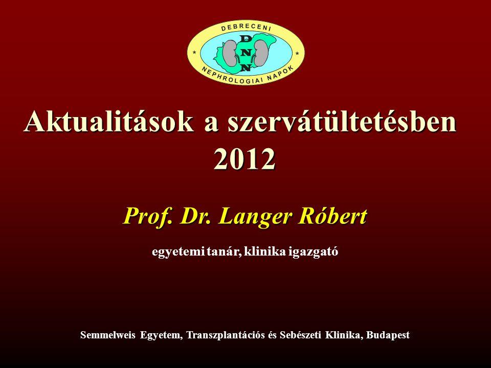 Aktualitások a szervátültetésben 2012 Prof. Dr. Langer Róbert egyetemi tanár, klinika igazgató, Budapest Semmelweis Egyetem, Transzplantációs és Sebés