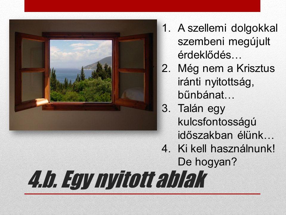 4.b. Egy nyitott ablak 1.A szellemi dolgokkal szembeni megújult érdeklődés… 2.Még nem a Krisztus iránti nyitottság, bűnbánat… 3.Talán egy kulcsfontoss