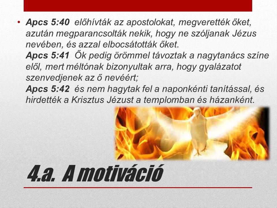 4.a. A motiváció •Apcs 5:40 előhívták az apostolokat, megverették őket, azután megparancsolták nekik, hogy ne szóljanak Jézus nevében, és azzal elbocs