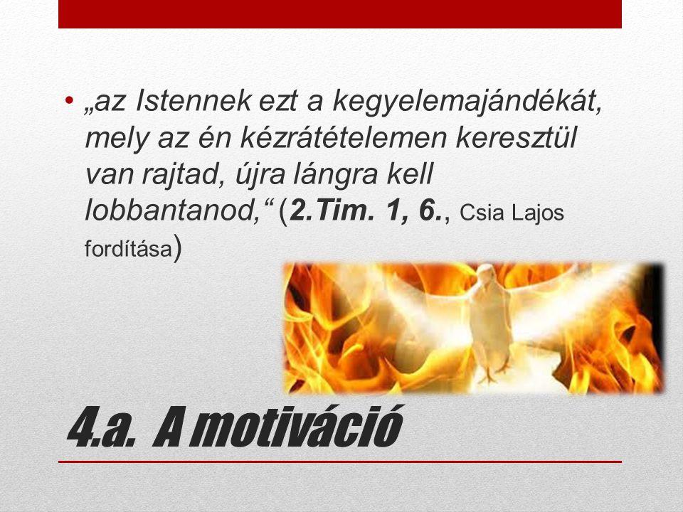 """4.a. A motiváció •""""az Istennek ezt a kegyelemajándékát, mely az én kézrátételemen keresztül van rajtad, újra lángra kell lobbantanod,"""" (2.Tim. 1, 6.,"""