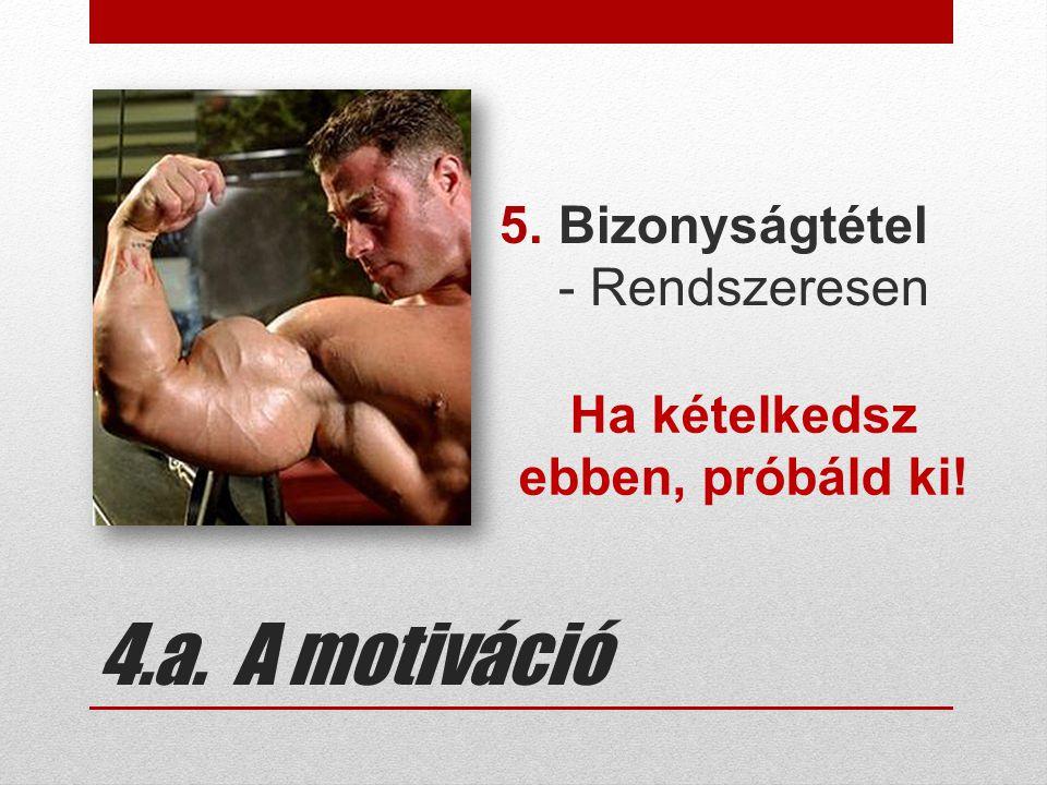 4.a. A motiváció 5.Bizonyságtétel - Rendszeresen Ha kételkedsz ebben, próbáld ki!