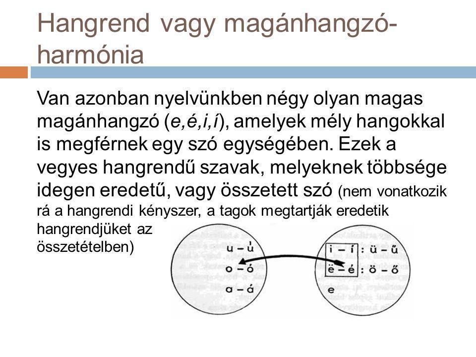 Hangrend vagy magánhangzó- harmónia Van azonban nyelvünkben négy olyan magas magánhangzó (e,é,i,í), amelyek mély hangokkal is megférnek egy szó egység