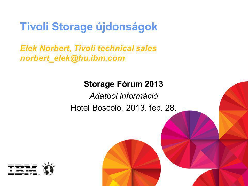 Tivoli Storage újdonságok Elek Norbert, Tivoli technical sales norbert_elek@hu.ibm.com Storage Fórum 2013 Adatból információ Hotel Boscolo, 2013.