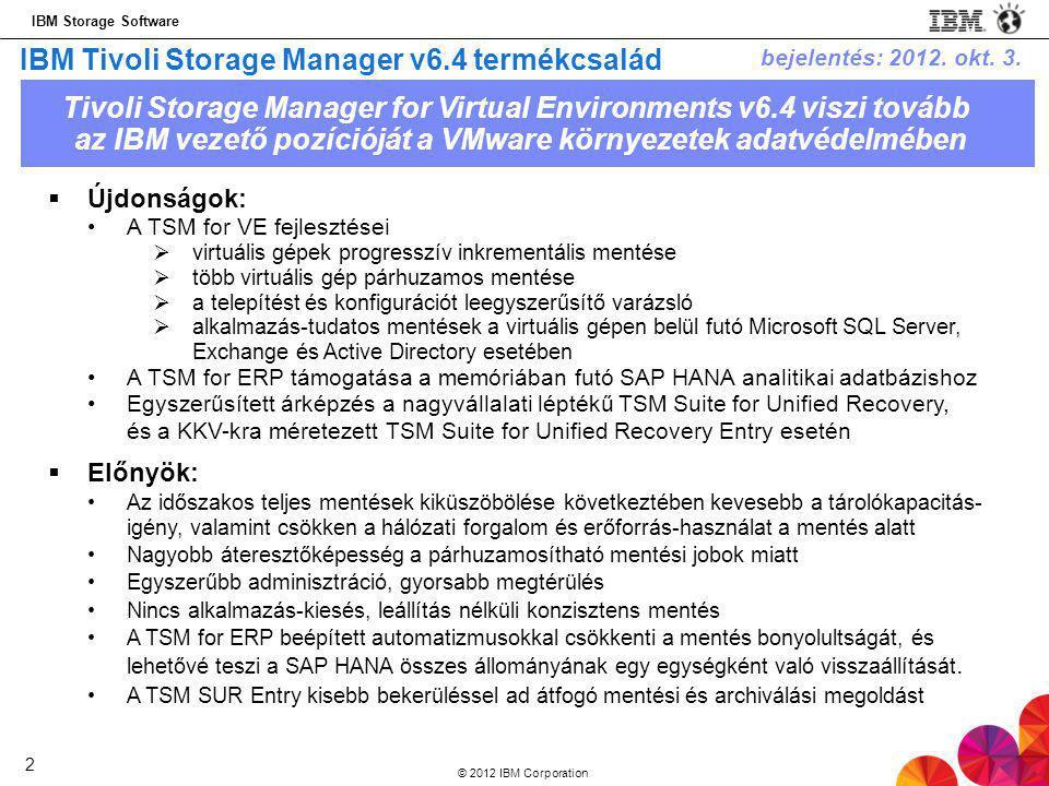 IBM Storage Software © 2012 IBM Corporation 2 IBM Tivoli Storage Manager v6.4 termékcsalád  Újdonságok: •A TSM for VE fejlesztései  virtuális gépek progresszív inkrementális mentése  több virtuális gép párhuzamos mentése  a telepítést és konfigurációt leegyszerűsítő varázsló  alkalmazás-tudatos mentések a virtuális gépen belül futó Microsoft SQL Server, Exchange és Active Directory esetében •A TSM for ERP támogatása a memóriában futó SAP HANA analitikai adatbázishoz •Egyszerűsített árképzés a nagyvállalati léptékű TSM Suite for Unified Recovery, és a KKV-kra méretezett TSM Suite for Unified Recovery Entry esetén  Előnyök: •Az időszakos teljes mentések kiküszöbölése következtében kevesebb a tárolókapacitás- igény, valamint csökken a hálózati forgalom és erőforrás-használat a mentés alatt •Nagyobb áteresztőképesség a párhuzamosítható mentési jobok miatt •Egyszerűbb adminisztráció, gyorsabb megtérülés •Nincs alkalmazás-kiesés, leállítás nélküli konzisztens mentés •A TSM for ERP beépített automatizmusokkal csökkenti a mentés bonyolultságát, és lehetővé teszi a SAP HANA összes állományának egy egységként való visszaállítását.
