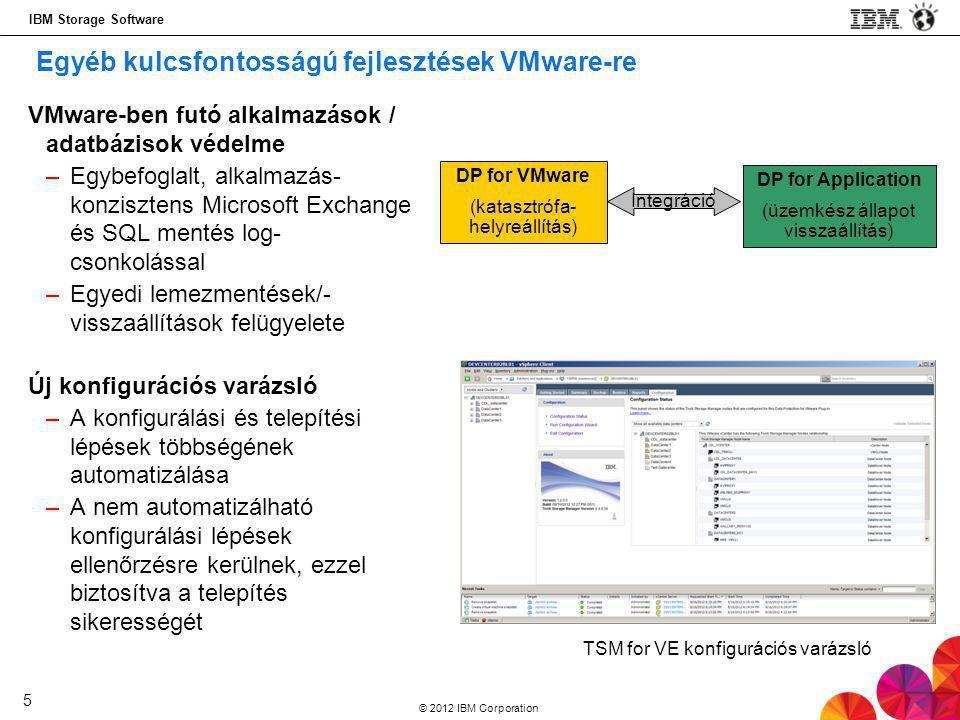 IBM Storage Software © 2012 IBM Corporation 5 VMware-ben futó alkalmazások / adatbázisok védelme –Egybefoglalt, alkalmazás- konzisztens Microsoft Exchange és SQL mentés log- csonkolással –Egyedi lemezmentések/- visszaállítások felügyelete Új konfigurációs varázsló –A konfigurálási és telepítési lépések többségének automatizálása –A nem automatizálható konfigurálási lépések ellenőrzésre kerülnek, ezzel biztosítva a telepítés sikerességét TSM for VE konfigurációs varázsló Egyéb kulcsfontosságú fejlesztések VMware-re DP for VMware (katasztrófa- helyreállítás) DP for Application (üzemkész állapot visszaállítás) Integráció
