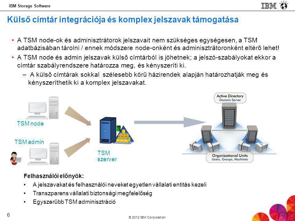 IBM Storage Software © 2012 IBM Corporation 6 Külső címtár integrációja és komplex jelszavak támogatása •A TSM node-ok és adminisztrátorok jelszavait nem szükséges egységesen, a TSM adatbázisában tárolni / ennek módszere node-onként és adminisztrátoronként eltérő lehet.