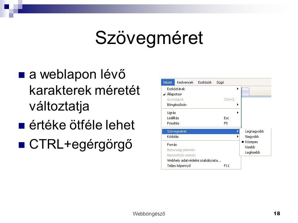 Webböngésző18 Szövegméret  a weblapon lévő karakterek méretét változtatja  értéke ötféle lehet  CTRL+egérgörgő