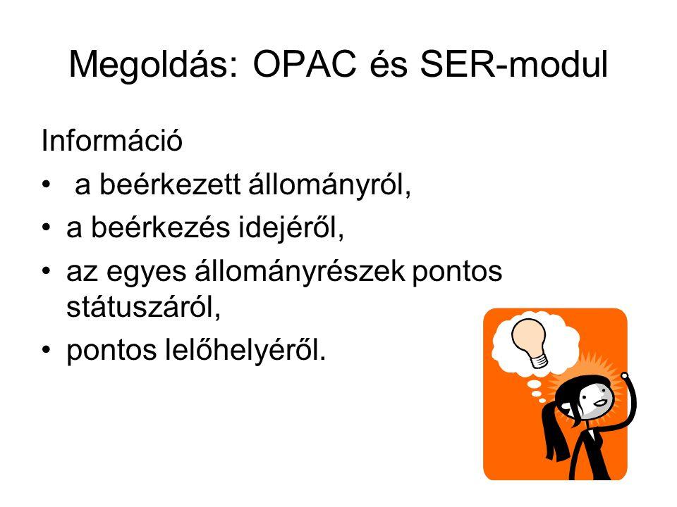Megoldás: OPAC és SER-modul Információ • a beérkezett állományról, •a beérkezés idejéről, •az egyes állományrészek pontos státuszáról, •pontos lelőhelyéről.