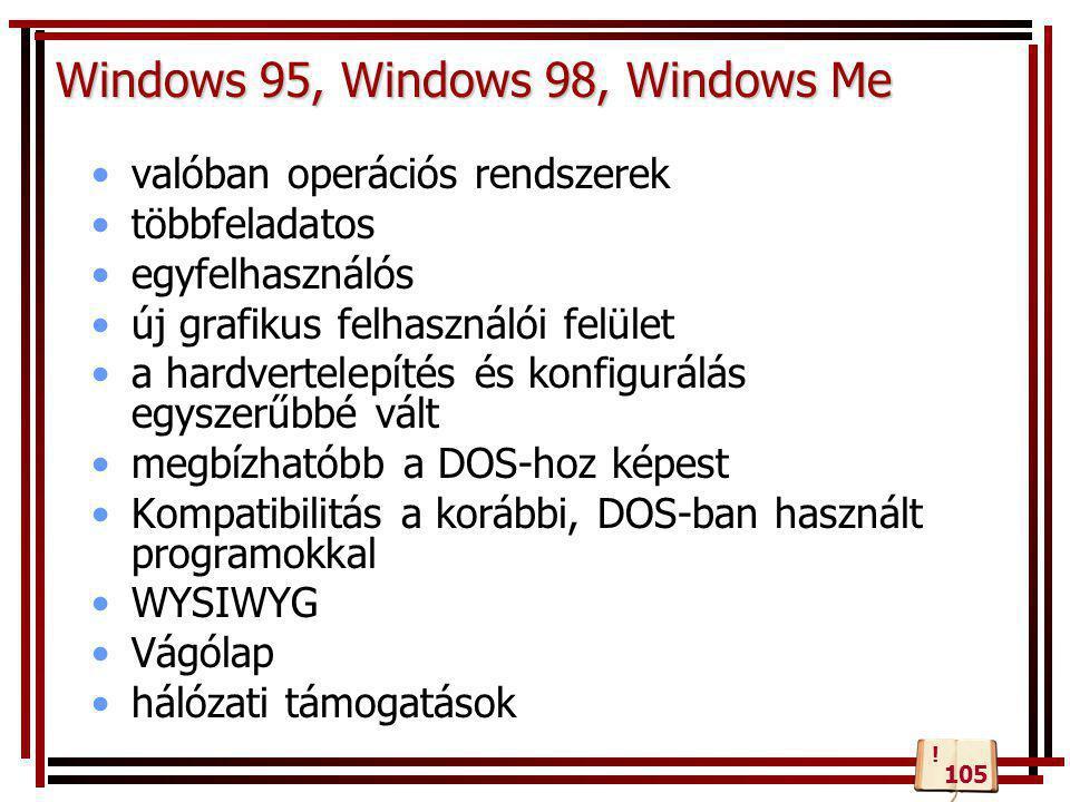 Windows 95, Windows 98, Windows Me •valóban operációs rendszerek •többfeladatos •egyfelhasználós •új grafikus felhasználói felület •a hardvertelepítés és konfigurálás egyszerűbbé vált •megbízhatóbb a DOS-hoz képest •Kompatibilitás a korábbi, DOS-ban használt programokkal •WYSIWYG •Vágólap •hálózati támogatások 105 !