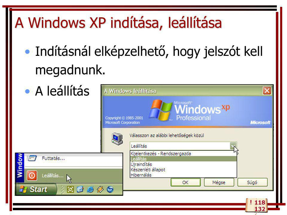 A Windows XP indítása, leállítása •Indításnál elképzelhető, hogy jelszót kell megadnunk. •A leállítás 118 132 !