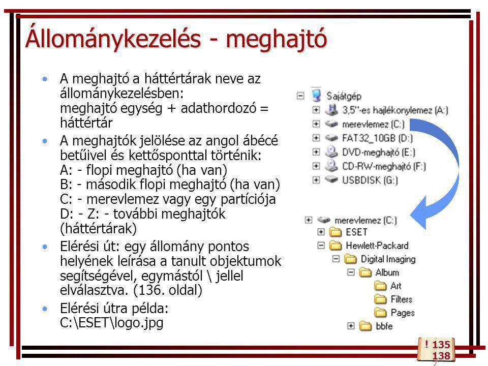 Állománykezelés - meghajtó •A meghajtó a háttértárak neve az állománykezelésben: meghajtó egység + adathordozó = háttértár •A meghajtók jelölése az angol ábécé betűivel és kettősponttal történik: A: - flopi meghajtó (ha van) B: - második flopi meghajtó (ha van) C: - merevlemez vagy egy partíciója D: - Z: - további meghajtók (háttértárak) •Elérési út: egy állomány pontos helyének leírása a tanult objektumok segítségével, egymástól \ jellel elválasztva.