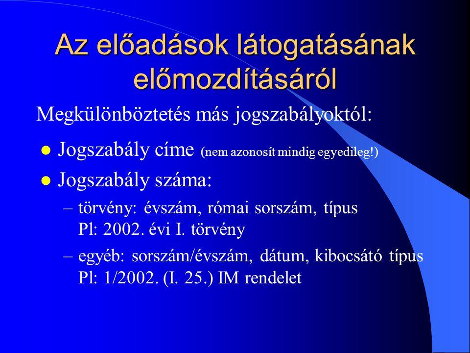 Az előadások látogatásának előmozdításáról l Jogszabály címe (nem azonosít mindig egyedileg!) l Jogszabály száma: –törvény: évszám, római sorszám, típus Pl: 2002.