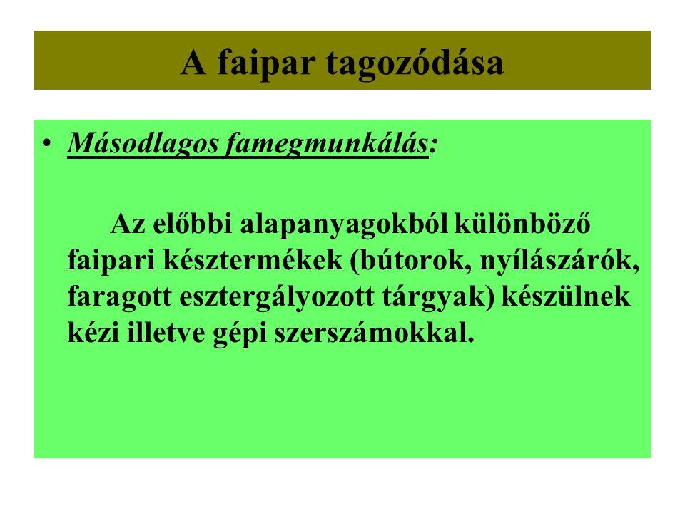 A faipar tagozódása •Másodlagos famegmunkálás: Az előbbi alapanyagokból különböző faipari késztermékek (bútorok, nyílászárók, faragott esztergályozott