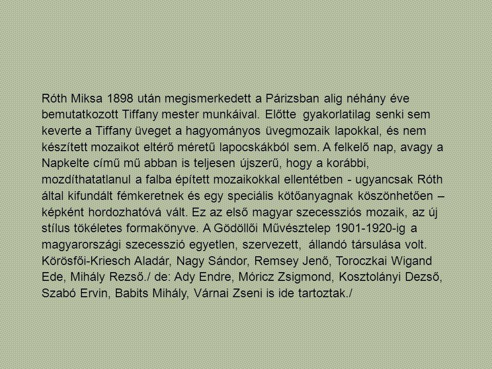 Róth Miksa 1898 után megismerkedett a Párizsban alig néhány éve bemutatkozott Tiffany mester munkáival. Előtte gyakorlatilag senki sem keverte a Tiffa