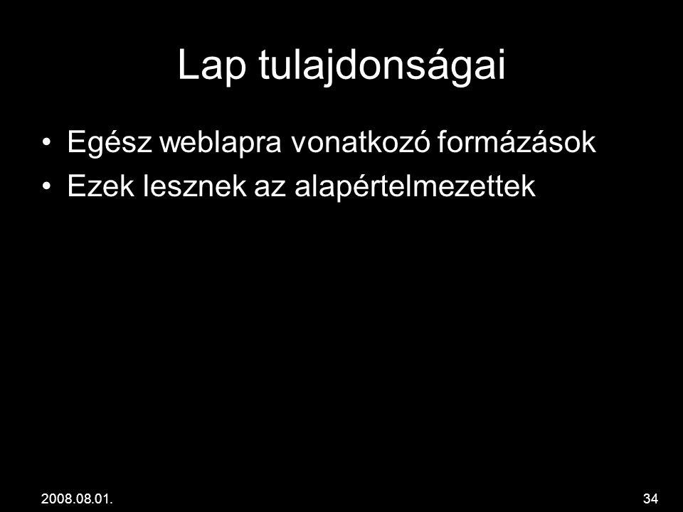 2008.08.01.34 Lap tulajdonságai •Egész weblapra vonatkozó formázások •Ezek lesznek az alapértelmezettek
