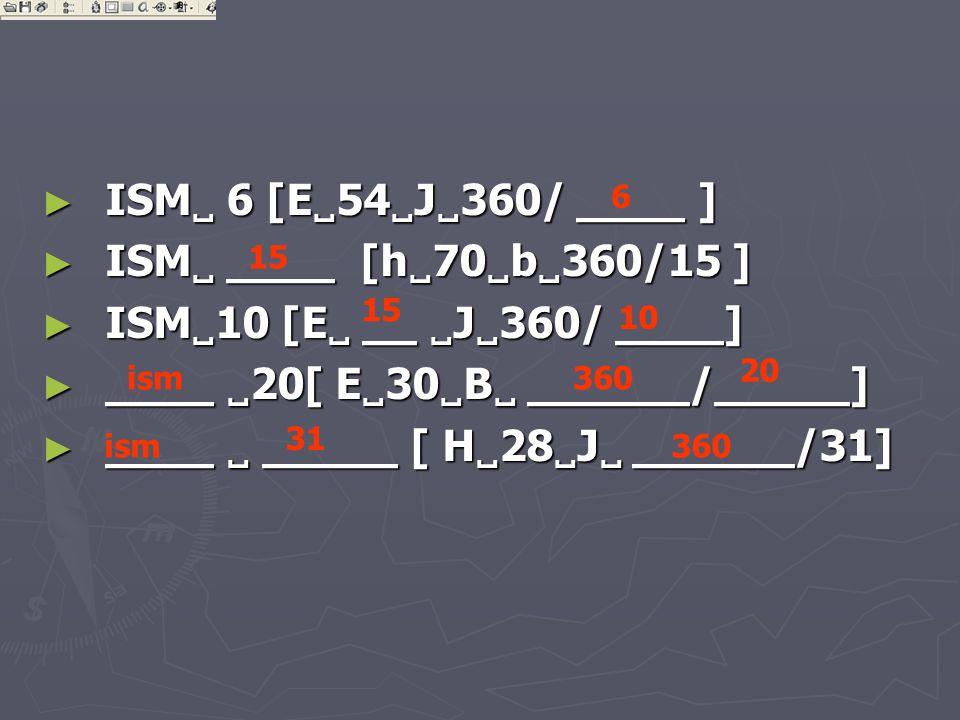 ► ISM  6 [E  54  J  360/ ____ ] ► ISM  ____ [h  70  b  360/15 ] ► ISM  10 [E  __  J  360/ ____] ► ____  20[ E  30  B  ______/_____] ► ____  _____ [ H  28  J  ______/31] 6 15 10 ism360 20 ism 31 360