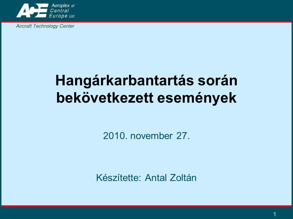 1 Hangárkarbantartás során bekövetkezett események 2010. november 27. Készítette: Antal Zoltán