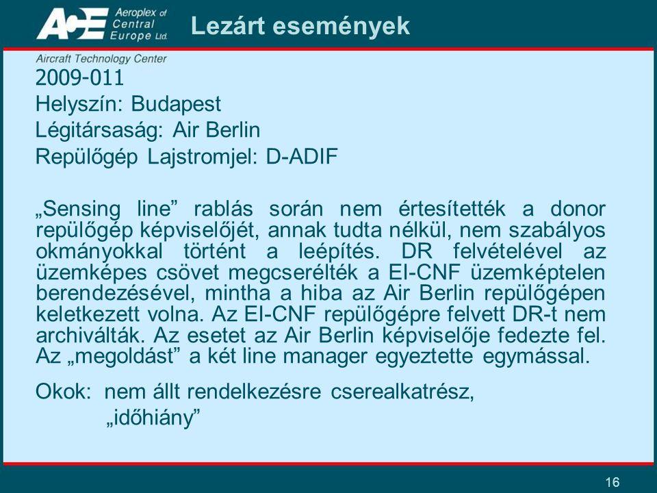 """16 Lezárt események 2009-011 Helyszín: Budapest Légitársaság: Air Berlin Repülőgép Lajstromjel: D-ADIF """"Sensing line rablás során nem értesítették a donor repülőgép képviselőjét, annak tudta nélkül, nem szabályos okmányokkal történt a leépítés."""