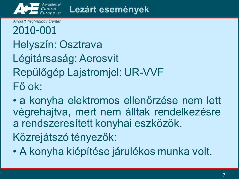 7 Lezárt események 2010-001 Helyszín: Osztrava Légitársaság: Aerosvit Repülőgép Lajstromjel: UR-VVF Fő ok: • a konyha elektromos ellenőrzése nem lett