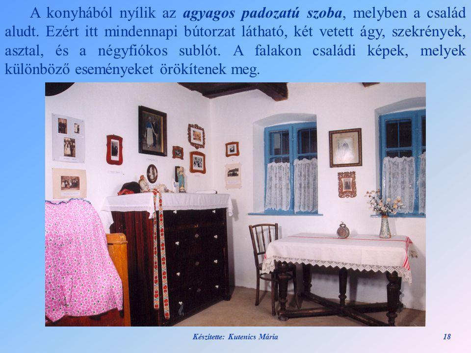 Készítette: Kutenics Mária18 A konyhából nyílik az agyagos padozatú szoba, melyben a család aludt. Ezért itt mindennapi bútorzat látható, két vetett á