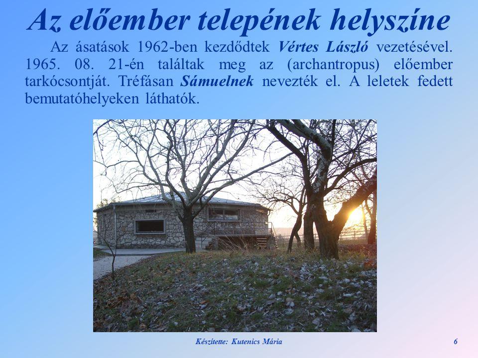 Készítette: Kutenics Mária6 Az előember telepének helyszíne Az ásatások 1962-ben kezdődtek Vértes László vezetésével. 1965. 08. 21-én találtak meg az
