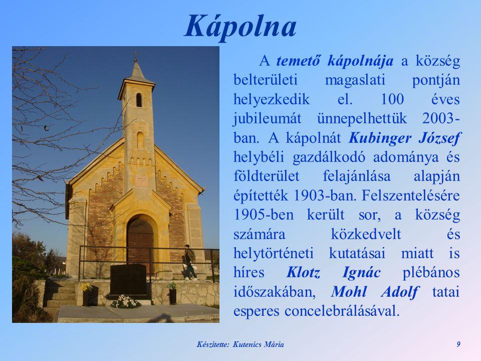 Készítette: Kutenics Mária9 Kápolna A temető kápolnája a község belterületi magaslati pontján helyezkedik el. 100 éves jubileumát ünnepelhettük 2003-