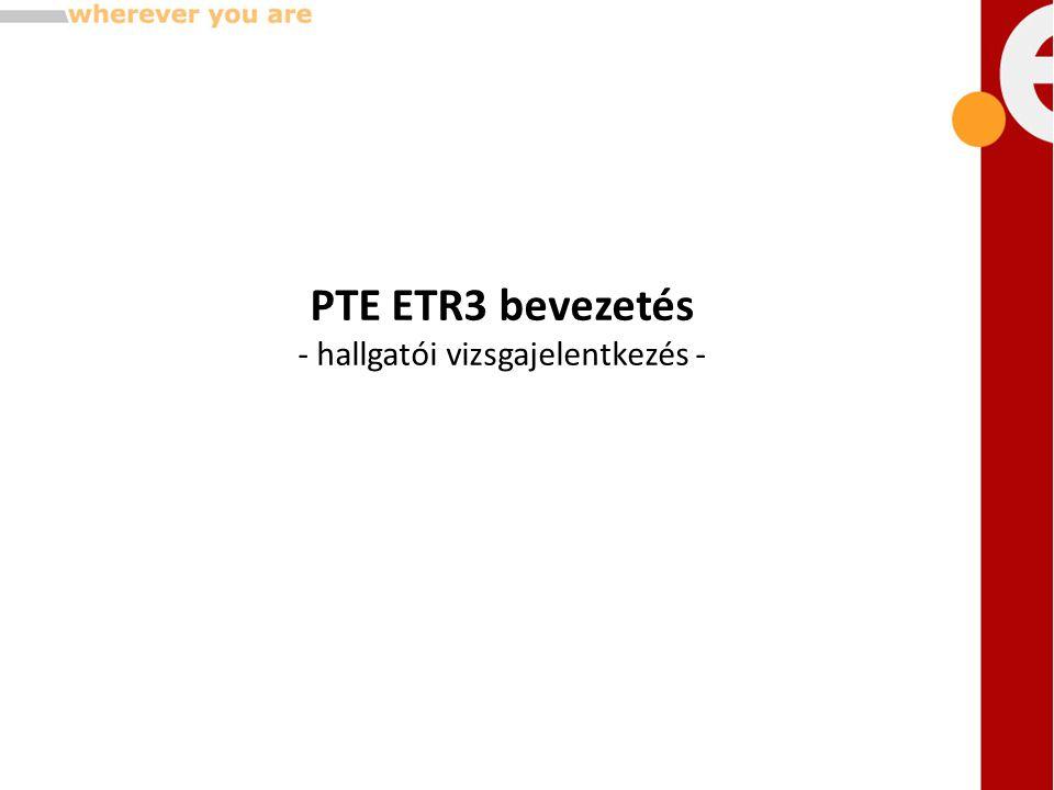 PTE ETR3 bevezetés - hallgatói vizsgajelentkezés -