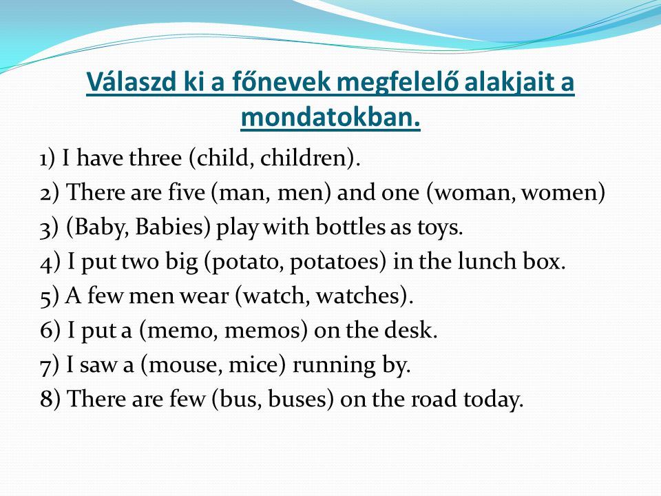 Válaszd ki a főnevek megfelelő alakjait a mondatokban. 1) I have three (child, children). 2) There are five (man, men) and one (woman, women) 3) (Baby