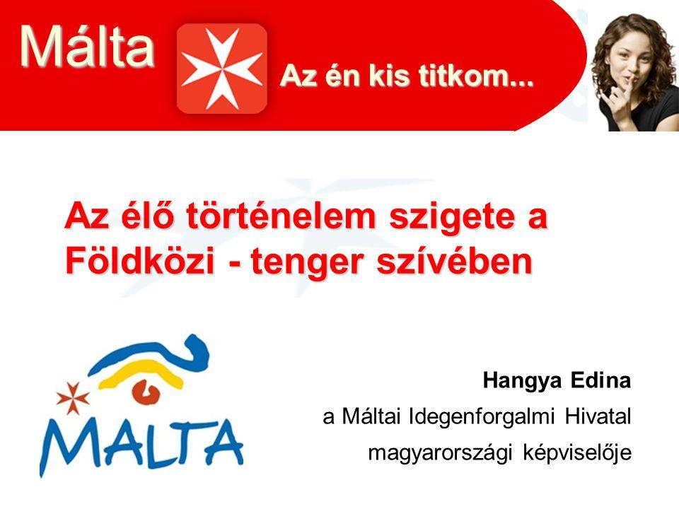 Az élő történelem szigete a Földközi - tenger szívében Hangya Edina a Máltai Idegenforgalmi Hivatal magyarországi képviselője Málta Az én kis titkom..