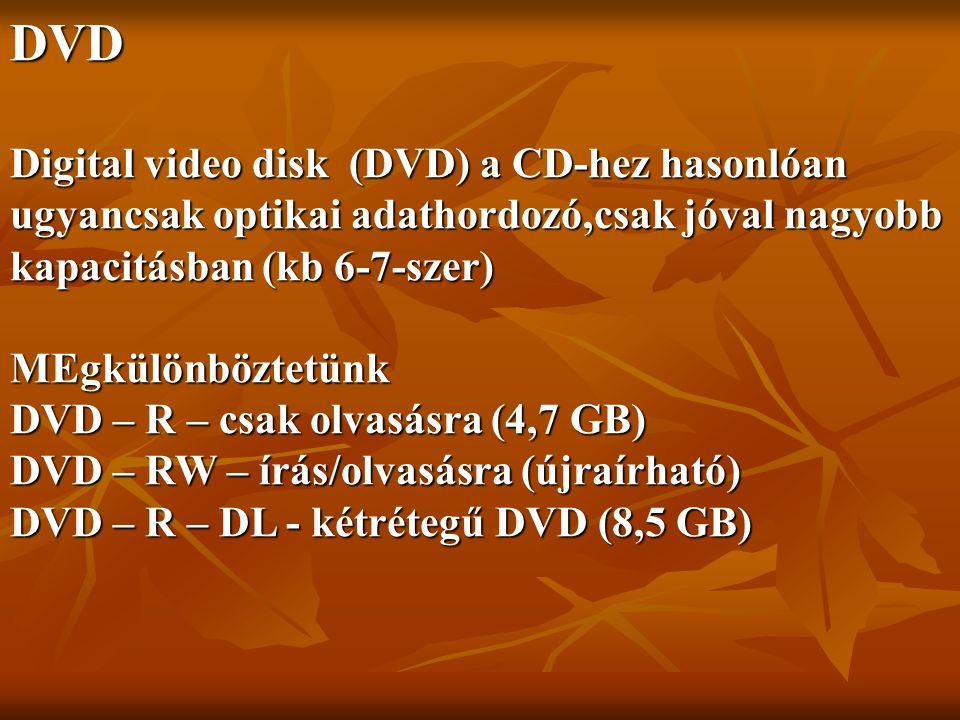 DVD Digital video disk (DVD) a CD-hez hasonlóan ugyancsak optikai adathordozó,csak jóval nagyobb kapacitásban (kb 6-7-szer) MEgkülönböztetünk DVD – R – csak olvasásra (4,7 GB) DVD – RW – írás/olvasásra (újraírható) DVD – R – DL - kétrétegű DVD (8,5 GB)