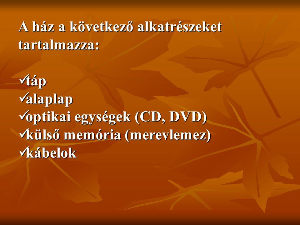 A ház a következő alkatrészeket tartalmazza:  táp  alaplap  optikai egységek (CD, DVD)  külső memória (merevlemez)  kábelok