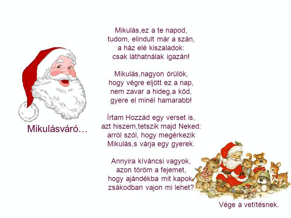 Mikulásváró… Czeglédy Gabriella:Erdőn és havas hegyen Hócsizmás, Hó bundás, nagyszakálla zúzmarás. Arca piros, hideg csípte, csengős szánon szarvas vi
