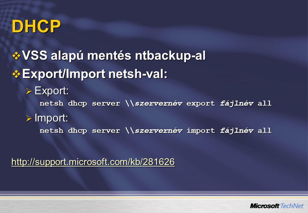 DHCP  VSS alapú mentés ntbackup-al  Export/Import netsh-val:  Export: netsh dhcp server \\szervernév export fájlnév all  Import: netsh dhcp server