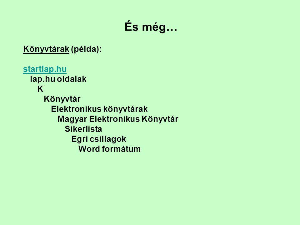 És még… Könyvtárak (példa): startlap.hu lap.hu oldalak K Könyvtár Elektronikus könyvtárak Magyar Elektronikus Könyvtár Sikerlista Egri csillagok Word