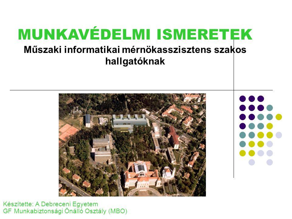 MUNKAVÉDELMI ISMERETEK Műszaki informatikai mérnökasszisztens szakos hallgatóknak Készítette: A Debreceni Egyetem GF Munkabiztonsági Önálló Osztály (MBO)