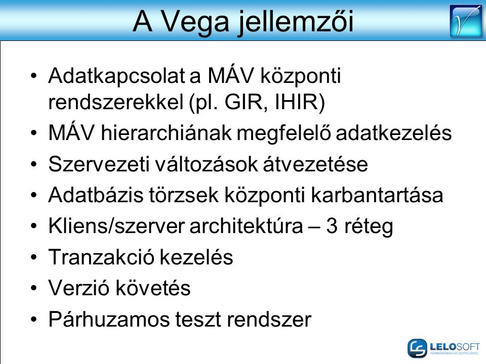 A Vega jellemzői •Adatkapcsolat a MÁV központi rendszerekkel (pl. GIR, IHIR) •MÁV hierarchiának megfelelő adatkezelés •Szervezeti változások átvezetés