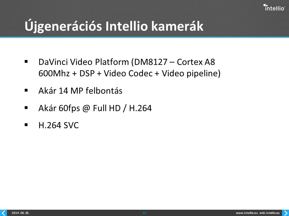 www.intellio.euwiki.intellio.eu2014. 06. 26.32 Újgenerációs Intellio kamerák  DaVinci Video Platform (DM8127 – Cortex A8 600Mhz + DSP + Video Codec +