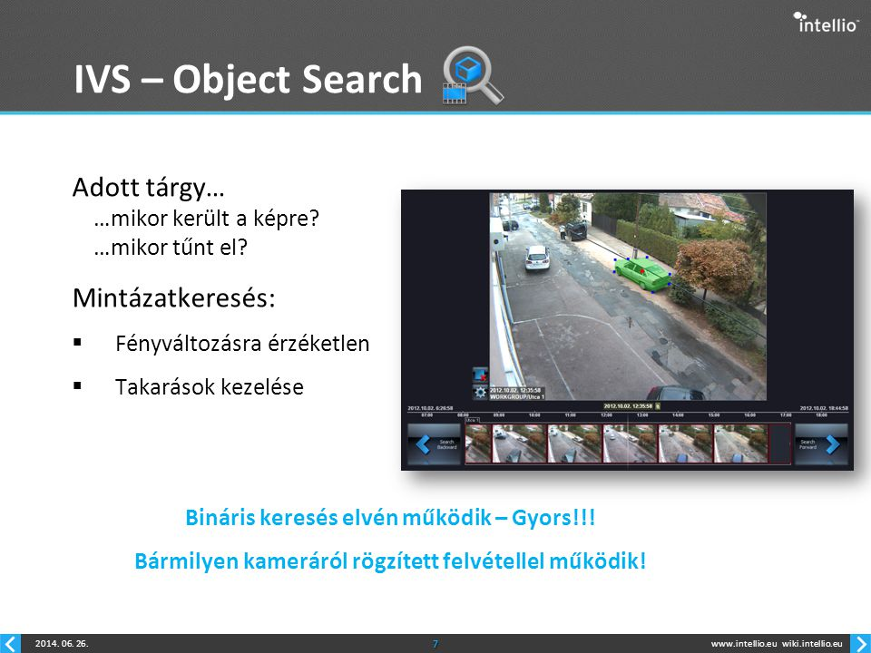 www.intellio.euwiki.intellio.eu2014. 06. 26.7 IVS – Object Search Adott tárgy… …mikor került a képre? …mikor tűnt el? Mintázatkeresés:  Fényváltozásr