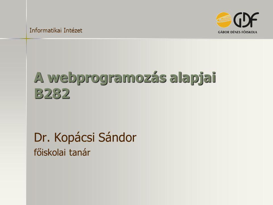 Informatikai Intézet A webprogramozás alapjai B282 Dr. Kopácsi Sándor főiskolai tanár