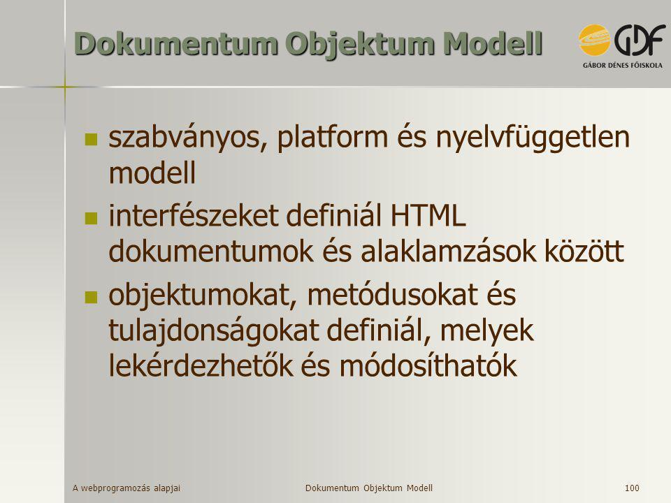 A webprogramozás alapjai 100 Dokumentum Objektum Modell  szabványos, platform és nyelvfüggetlen modell  interfészeket definiál HTML dokumentumok és