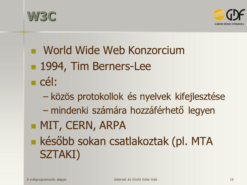 A webprogramozás alapjai 16W3C  World Wide Web Konzorcium  1994, Tim Berners-Lee  cél: –közös protokollok és nyelvek kifejlesztése –mindenki számár
