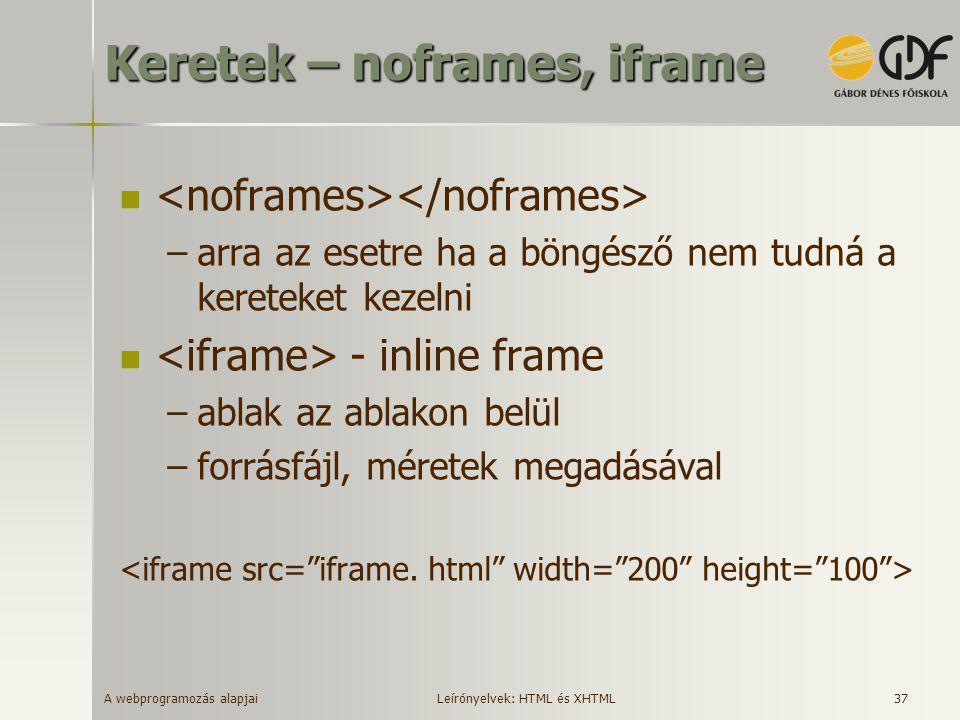 A webprogramozás alapjai 37 Keretek – noframes, iframe  –arra az esetre ha a böngésző nem tudná a kereteket kezelni  - inline frame –ablak az ablako