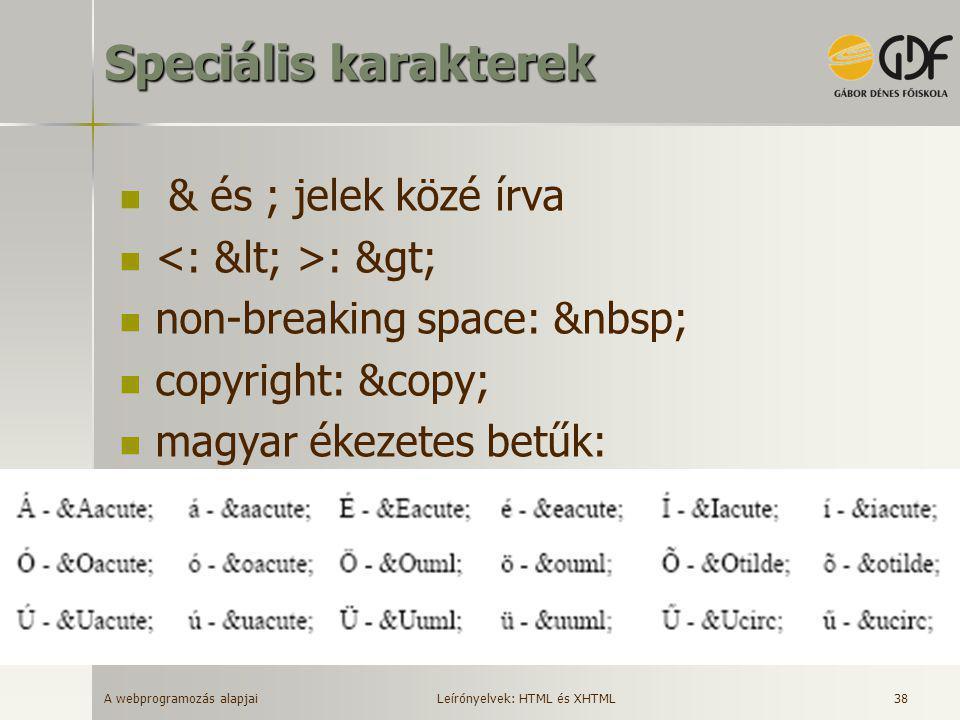 A webprogramozás alapjai 38 Speciális karakterek  & és ; jelek közé írva  : >  non-breaking space:  copyright: ©  magyar ékezetes betűk: